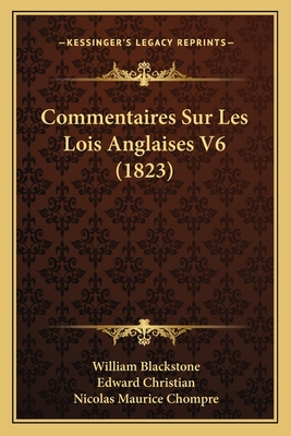 Commentaires Sur Les Lois Anglaises V6 (1823) - Blackstone, William, Sir, and Christian, Edward, and Chompre, Nicolas Maurice (Translated by)