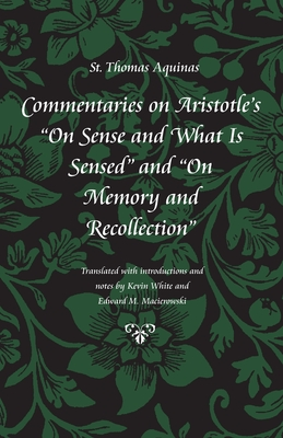 """Commentaries on Aristotle's """"on Sense and What Is Sensed"""" and """"on Memory and Recollection"""" - Aquinas, Thomas, Saint, and White, Kevin, Mr. (Translated by), and Macierowski, Edward M (Translated by)"""