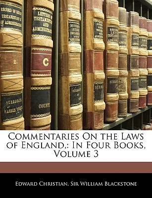 Commentaries on the Laws of England,: In Four Books, Volume 3 - Christian, Edward, and Blackstone, William, Sir