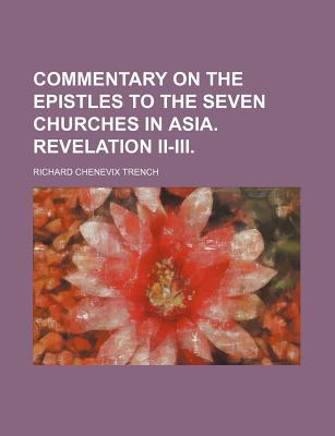 Commentary on the Epistles to the Seven Churches in Asia. Revelation II. III. - Trench, Richard Chenevix