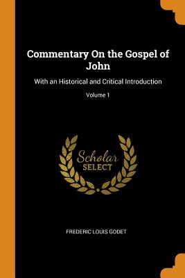 Commentary on the Gospel of John: With an Historical and Critical Introduction; Volume 1 - Godet, Frederic Louis