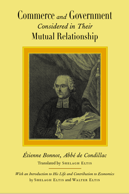 Commerce and Government: Considered in Their Mutual Relationship - De Condillac, Etienne Bonnot, and Eltis, Shelagh (Translated by), and Eltis, Walter (Introduction by)