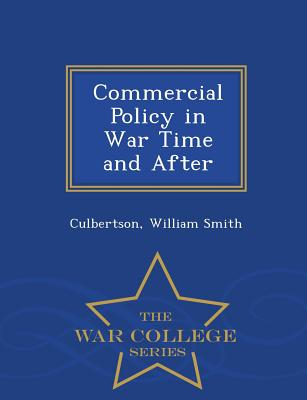 Commercial Policy in War Time and After - War College Series - Smith, Culbertson William