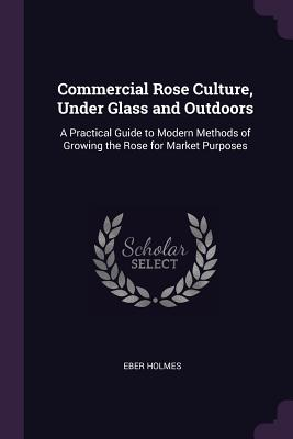 Commercial Rose Culture, Under Glass and Outdoors: A Practical Guide to Modern Methods of Growing the Rose for Market Purposes - Holmes, Eber