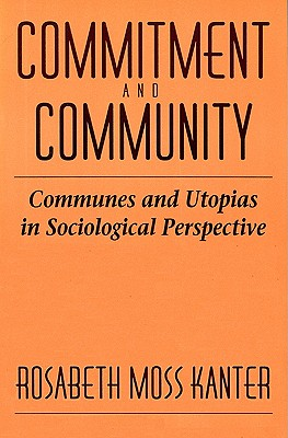 Commitment and Community: Communes and Utopias in Sociological Perspective - Kanter, Rosabeth Moss, Professor