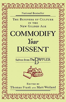 Commodify Your Dissent: Salvos from The Baffler - Frank, Thomas (Editor), and Weiland, Matt (Editor)