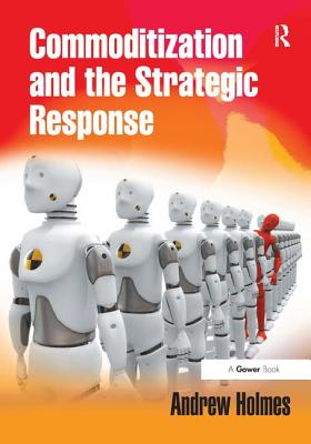 Commoditization and the Strategic Response - Holmes, Andrew