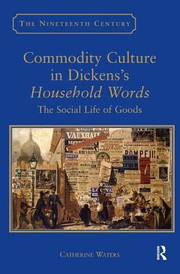 Commodity Culture in Dickens's Household Words: The Social Life of Goods - Waters, Catherine