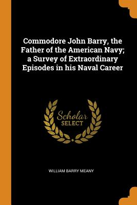 Commodore John Barry, the Father of the American Navy; A Survey of Extraordinary Episodes in His Naval Career - Meany, William Barry