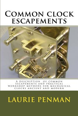 Common clock escapements: A description of common escapements and practical workshop methods for mechanical clocks ancient and modern - Penman, Laurence W, and Penman, Laurie