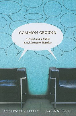 Common Ground: A Priest and a Rabbi Read Scripture Together - Greeley, Andrew M, and Neusner, Jacob, PhD