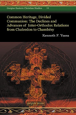Common Heritage, Divided Communion: The Declines and Advances of Inter-Orthodox Relations from Chalcedon to Chambesy - Yossa, Kenneth