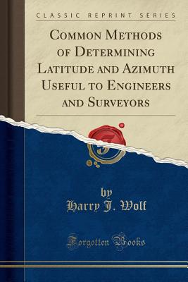 Common Methods of Determining Latitude and Azimuth Useful to Engineers and Surveyors (Classic Reprint) - Wolf, Harry J