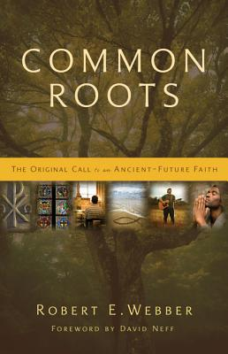 Common Roots: The Original Call to an Ancient-Future Faith - Webber, Robert E, Th.D.