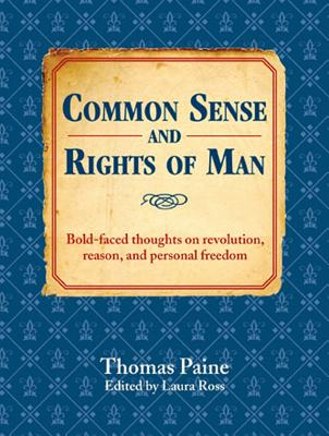 Common Sense and Rights of Man: Bold-Faced Thoughts on Revolution, Reason, and Personal Freedom - Paine, Thomas