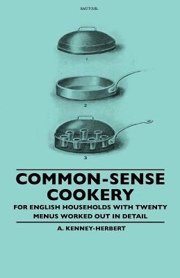 Common-Sense Cookery - For English Households with Twenty Menus Worked Out in Detail - Kenney-Herbert, A