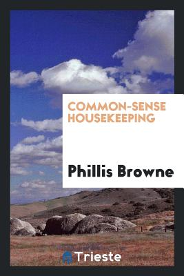 Common-Sense Housekeeping - Browne, Phillis