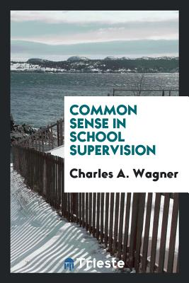 Common Sense in School Supervision - Wagner, Charles A