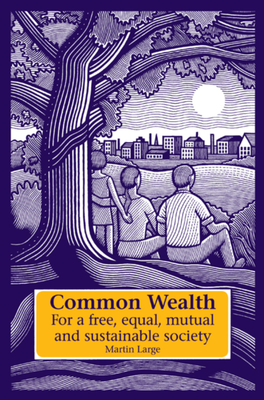 Common Wealth: For a Free, Equal, Mutual, and Sustainable Society - Large, Martin