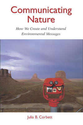 Communicating Nature: How We Create and Understand Environmental Messages - Corbett, Julia B