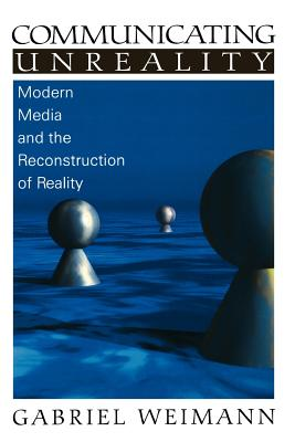 Communicating Unreality: Modern Media and the Reconstruction of Reality - Weimann, Gabriel, Dr.