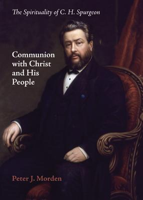 Communion with Christ and His People: The Spirituality of C. H. Spurgeon - Morden, Peter J