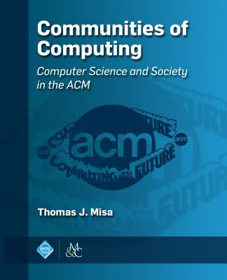 Communities of Computing: Computer Science and Society in the ACM - Misa, Thomas J (Editor)