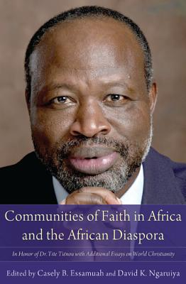 Communities of Faith in Africa and the African Diaspora: In Honor of Dr. Tite Tienou with Additional Essays on World Christianity - Essamuah, Casely B (Editor)