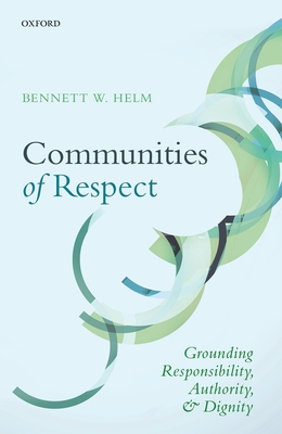 Communities of Respect: Grounding Responsibility, Authority, and Dignity - Helm, Bennett W.