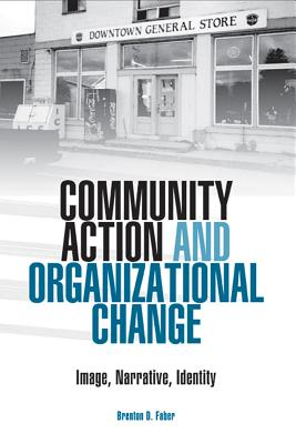 Community Action and Organizational Change: Image, Narrative, Identity - Faber, Brenton D, Ph.D.