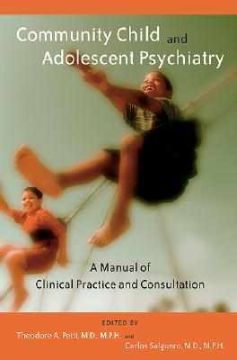 Community Child and Adolescent Psychiatry: A Manual of Clinical Practice and Consultation - Petti, Theodore A, Dr., M.D. (Editor), and Salguero, Carlos, Dr., M.D. (Editor)