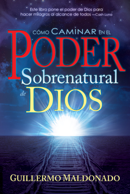 Como Caminar en el Poder Sobrenatural de Dios - Maldonado, Guillermo