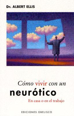 Como Vivir Con un Neurotico: En Casa O en el Trabajo - Ellis, Albert, Dr., PH.D.