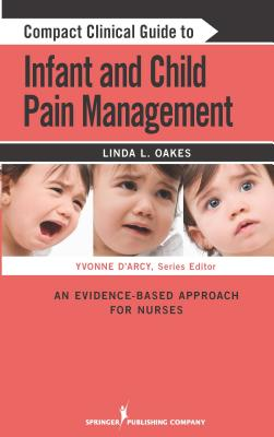 Compact Clinical Guide to Infant and Child Pain Management: An Evidence-Based Approach for Nurses - Oakes, Linda L, Msn, Ccn