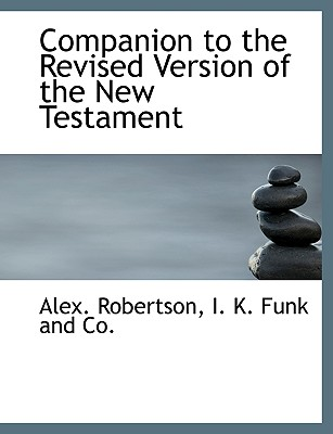 Companion to the Revised Version of the New Testament - Robertson, Alex, and I K Funk and Co, K Funk and Co (Creator)