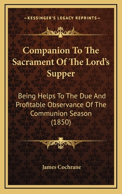 Companion to the Sacrament of the Lord's Supper: Being Helps to the Due and Profitable Observance of the Communion Season (1850) - Cochrane, James