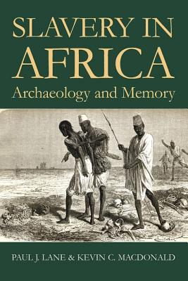 Comparative Dimensions of Slavery in Africa: Archaeology and Memory - Lane, Paul