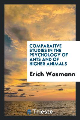 Comparative Studies in the Psychology of Ants and of Higher Animals - Wasmann, Erich