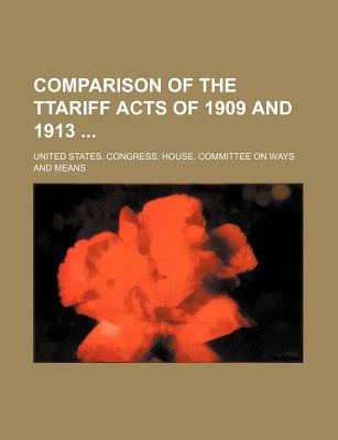 Comparison of the Ttariff Acts of 1909 and 1913 - Means, United States Congress