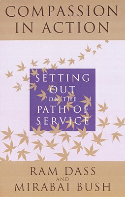 Compassion in Action: Setting Out on the Path of Service - Dass, Ram, and Bush, Mirabai
