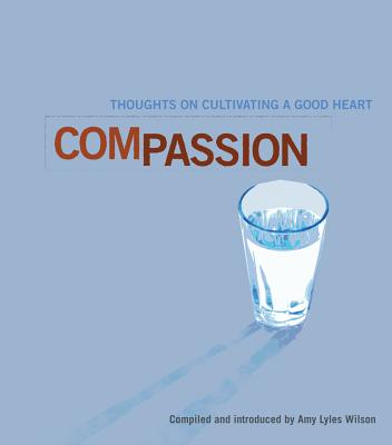 Compassion: Thoughts on Cultivating a Good Heart - Lyles Wilson, Amy (Editor)