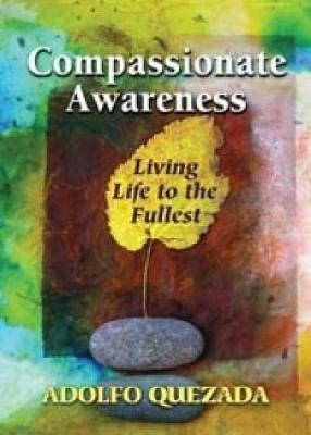 Compassionate Awareness: Living Life to the Fullest - Quezada, Adolfo