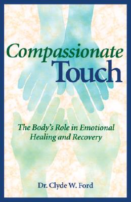 Compassionate Touch: The Body's Role in Emotional Healing and Recovery - Ford, Clyde W, Dr.