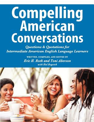 Compelling American Conversations: Questions and Quotations for Intermediate American English Language Learners - Roth, Eric H, and Aberson, Toni, and Bogotch, Hal