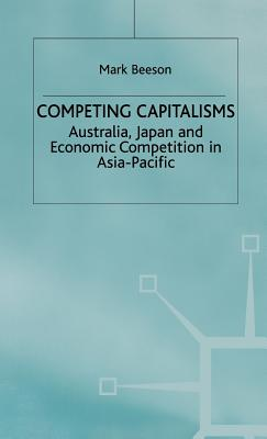 Competing Capitalisms: Australia, Japan and Economic Competition in the Asia Pacific - Beeson, Mark