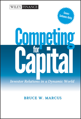 Competing for Capital: Investor Relations in a Dynamic World - Marcus, Bruce W