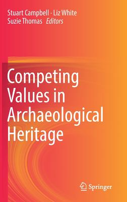 Competing Values in Archaeological Heritage - Campbell, Stuart (Editor), and White, Liz (Editor), and Thomas, Suzie (Editor)