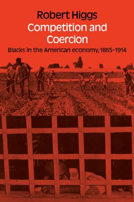 Competition and Coercion: Blacks in the American Economy 1865-1914 - Higgs, Robert