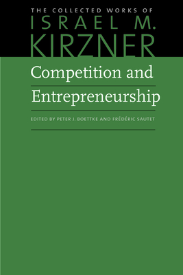 Competition and Entrepreneurship - Kirzner, Israel M, and Sautet, Frederic (Editor), and Boettke, Peter J (Editor)