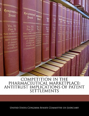 Competition in the Pharmaceutical Marketplace: Antitrust Implications of Patent Settlements - United States Congress Senate Committee (Creator)